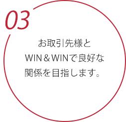 お取引先様とWIN&WINで良好な関係を目指します。